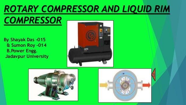 ROTARY COMPRESSOR AND LIQUID RIM COMPRESSOR By Shayak Das -015 & Sumon Roy -014 B.Power Engg. Jadavpur University 3