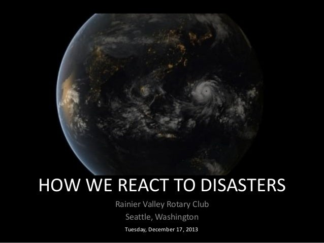 HOW WE REACT TO DISASTERS Rainier Valley Rotary Club Seattle, Washington Tuesday, December 17, 2013