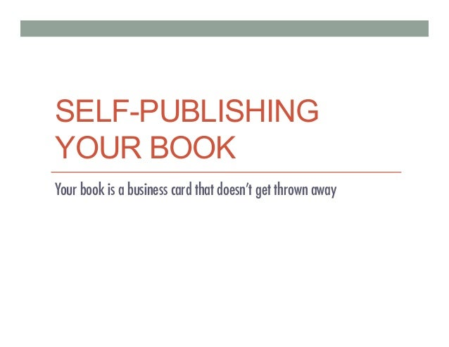 SELF-PUBLISHING YOUR BOOK Your book is a business card that doesnÊt get thrown away