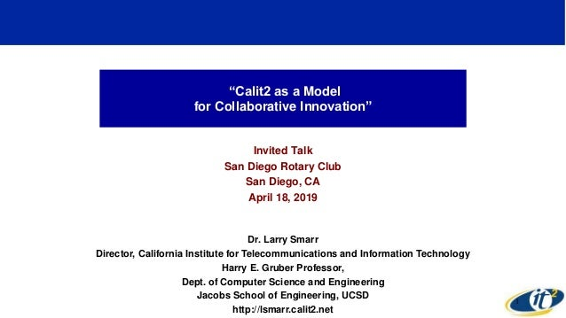 """Calit2 as a Model for Collaborative Innovation"" Invited Talk San Diego Rotary Club San Diego, CA April 18, 2019 Dr. Larry..."
