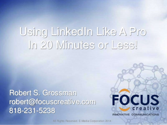 Using LinkedIn Like A Pro In 20 Minutes or Less!  Robert S. Grossman robert@focuscreative.com 818-231-5238 All Rights Rese...