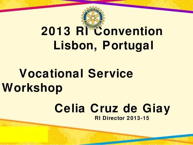 2013 RI ConventionLisbon, PortugalVocational ServiceWorkshopCelia Cruz de GiayRI Director 2013-15