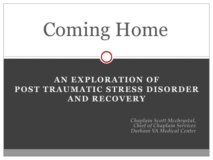 Coming Home         AN EXPLORATION OF POST TRAUMATIC STRESS DISORDER          AND RECOVERY                    Chaplain Sco...