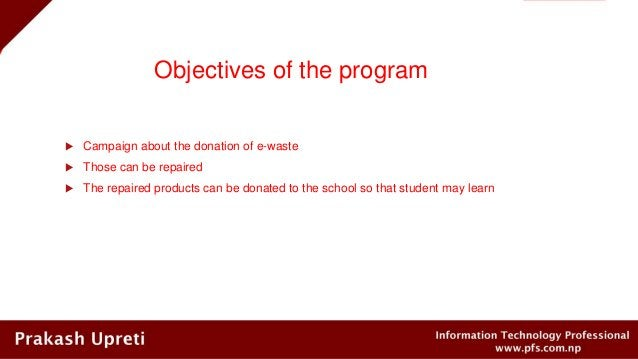 Objectives of the program  Campaign about the donation of e-waste  Those can be repaired  The repaired products can be ...