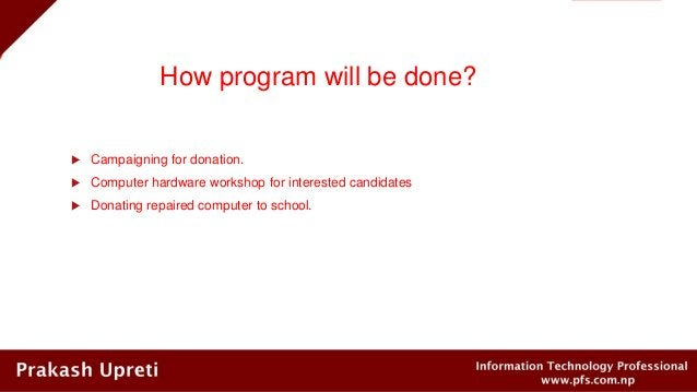 How program will be done?  Campaigning for donation.  Computer hardware workshop for interested candidates  Donating re...