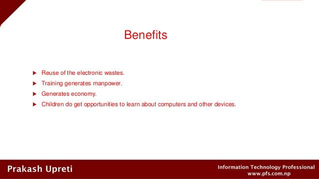 Benefits  Reuse of the electronic wastes.  Training generates manpower.  Generates economy.  Children do get opportuni...