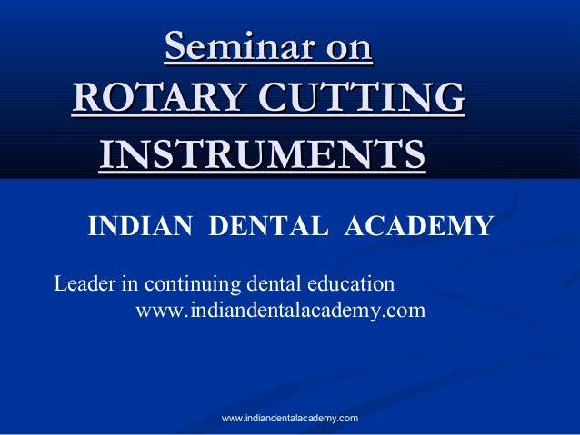 Seminar on ROTARY CUTTING INSTRUMENTS INDIAN DENTAL ACADEMY Leader in continuing dental education www.indiandentalacademy....