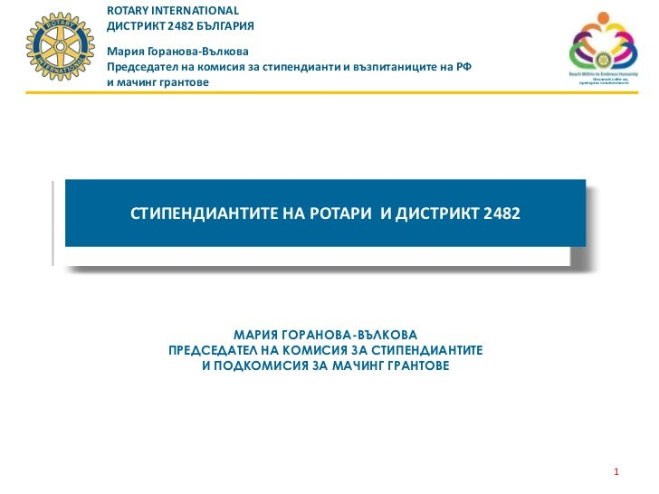 ROTARY INTERNATIONALДИСТРИКТ 2482 БЪЛГАРИЯМария Горанова-ВълковаПредседател на комисия за стипендианти и възпитаниците на ...