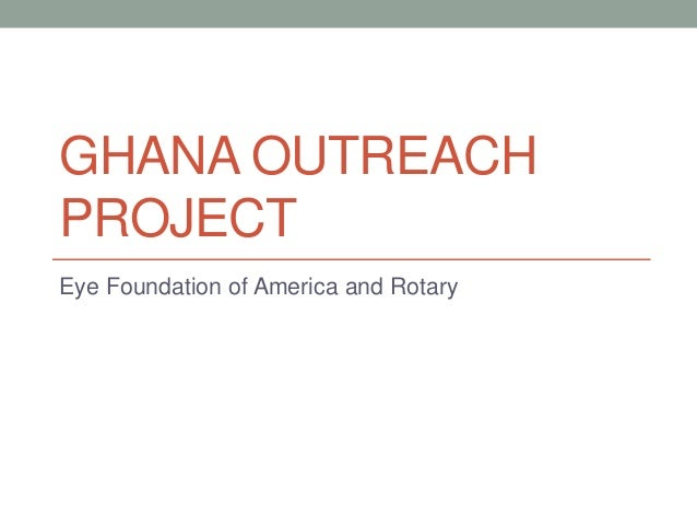 GHANA OUTREACH PROJECT Eye Foundation of America and Rotary