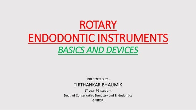 ROTARY ENDODONTIC INSTRUMENTS BASICS AND DEVICES PRESENTED BY: TIRTHANKAR BHAUMIK 1st year PG student Dept. of Conservativ...