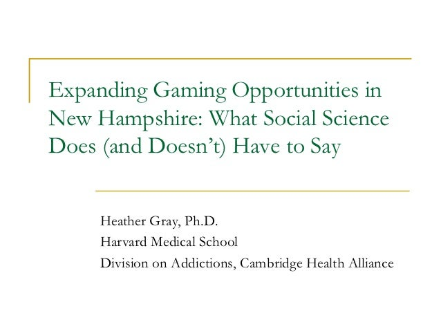 Expanding Gaming Opportunities inNew Hampshire: What Social ScienceDoes (and Doesn't) Have to Say     Heather Gray, Ph.D. ...