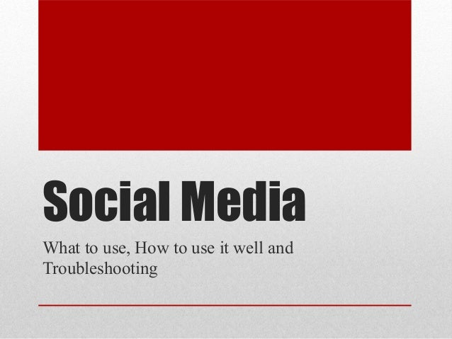 Social MediaWhat to use, How to use it well andTroubleshooting