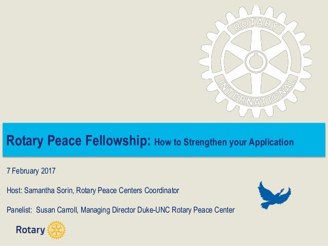 Rotary Peace Fellowship: How to Strengthen your Application 7 February 2017 Host: Samantha Sorin, Rotary Peace Centers Coo...