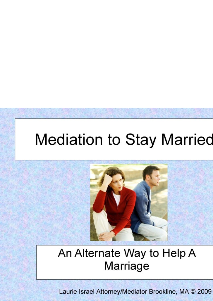 Mediation to Stay Married An Alternate Way to Help A Marriage Laurie Israel Attorney/Mediator Brookline, MA © 2009