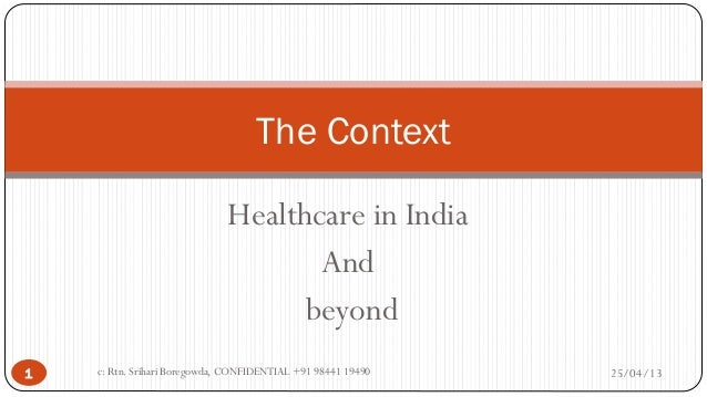 The Context Healthcare in India And beyond 1  c: Rtn. Srihari Boregowda, CONFIDENTIAL +91 98441 19490  25/04/13