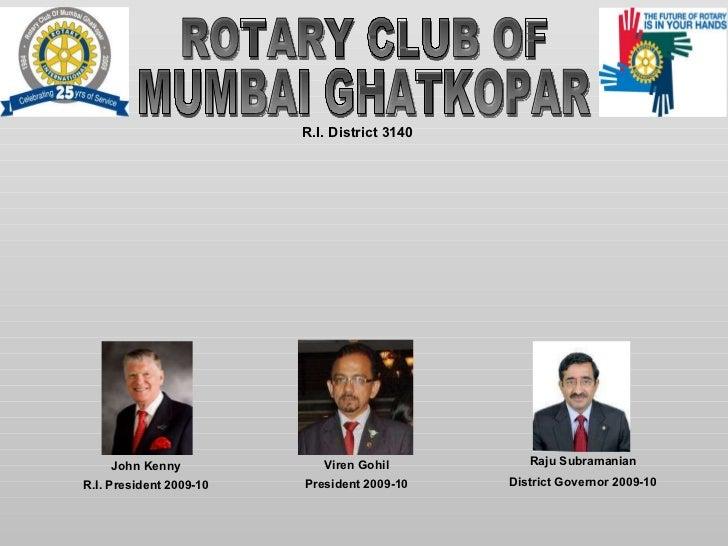 ROTARY CLUB OF  MUMBAI GHATKOPAR R.I. District 3140 Viren Gohil President 2009-10 Raju Subramanian District Governor 2009-...