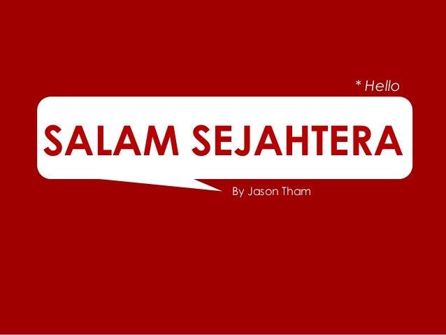 By Jason Tham SALAM SEJAHTERA * Hello