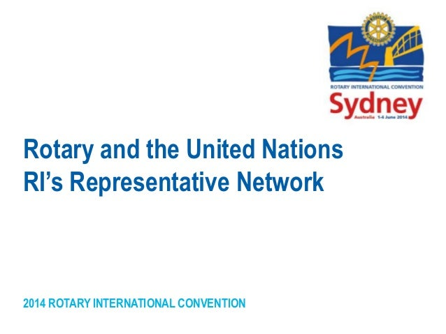 2014 ROTARY INTERNATIONAL CONVENTION Rotary and the United Nations RI's Representative Network