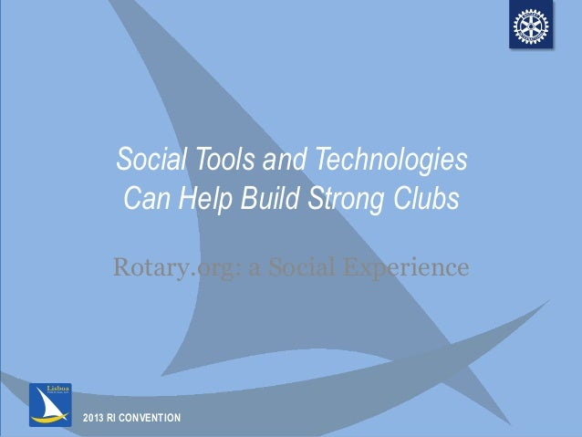2013 RI CONVENTION Social Tools and Technologies Can Help Build Strong Clubs Rotary.org: a Social Experience