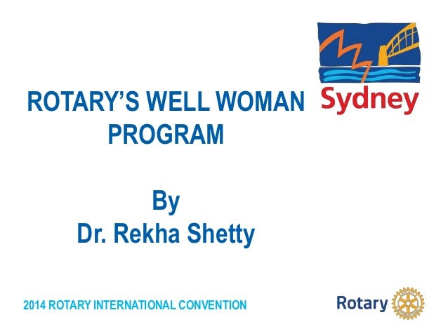 2014 ROTARY INTERNATIONAL CONVENTION ROTARY'S WELL WOMAN PROGRAM By Dr. Rekha Shetty