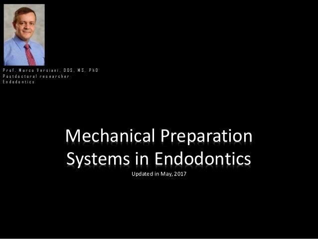 Mechanical Preparation Systems in Endodontics Updated in May, 2017 P r o f . M a r c o V e r s i a n i , D D S , M S , P h...