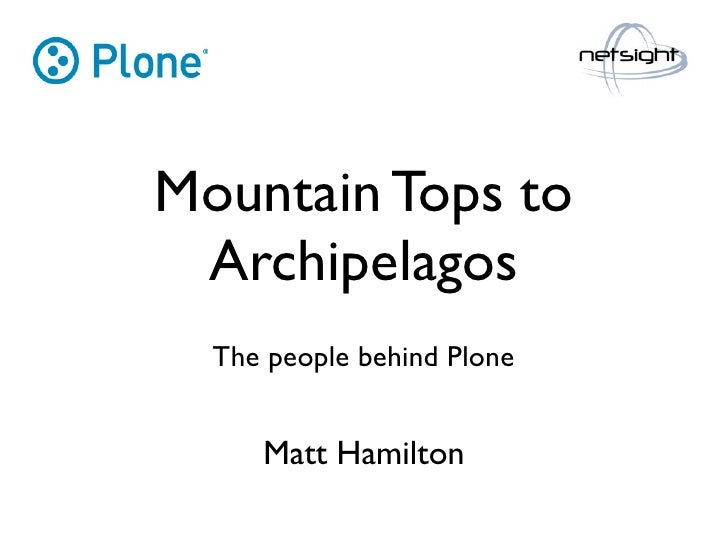 Mountain Tops to  Archipelagos   The people behind Plone        Matt Hamilton