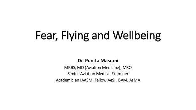 Fear, Flying and Wellbeing Dr. Punita Masrani MBBS, MD (Aviation Medicine), MRO Senior Aviation Medical Examiner Academici...