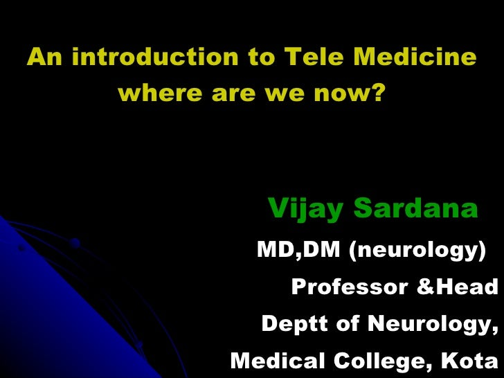 An introduction to Tele Medicine where are we now? Vijay Sardana MD,DM (neurology) Professor &Head Deptt of Neurology, Med...