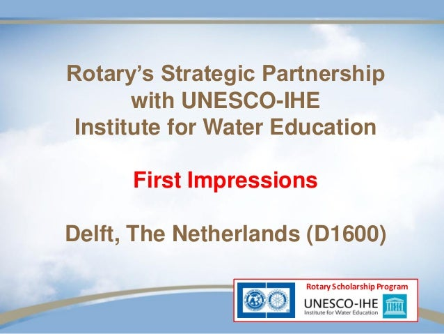 Rotary's Strategic Partnership       with UNESCO-IHE Institute for Water Education      First ImpressionsDelft, The Nether...