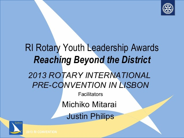 2013 RI CONVENTIONRI Rotary Youth Leadership AwardsReaching Beyond the District2013 ROTARY INTERNATIONALPRE-CONVENTION IN ...