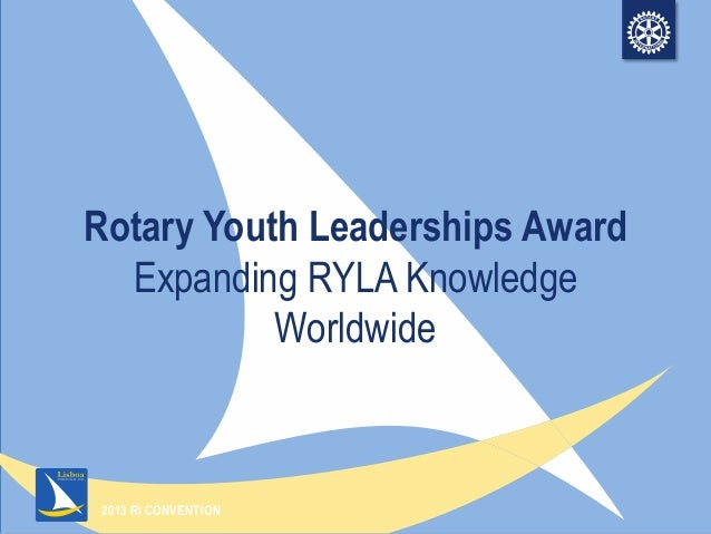 2013 RI CONVENTIONRotary Youth Leaderships AwardExpanding RYLA KnowledgeWorldwide