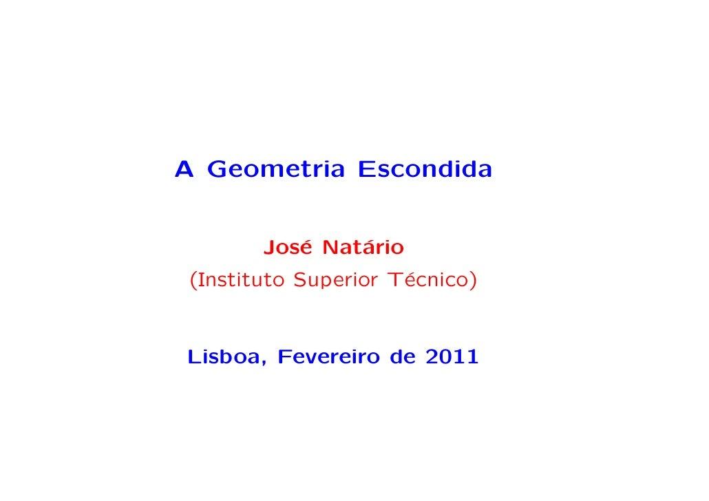 A Geometria Escondida       Jos´ Nat´rio          e    a(Instituto Superior T´cnico)                     eLisboa, Fevereir...