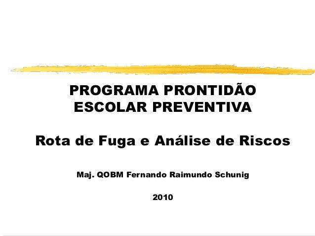 PROGRAMA PRONTIDÃO    ESCOLAR PREVENTIVARota de Fuga e Análise de Riscos     Maj. QOBM Fernando Raimundo Schunig          ...