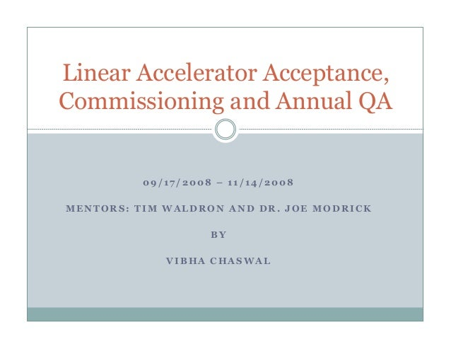 Linear Accelerator Acceptance, Commissioning and Annual QA  09/17/2008 – 11/14/2008 MENTORS: TIM WALDRON AND DR. JOE MODRI...
