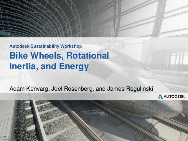 Autodesk Sustainability Workshop  Bike Wheels, Rotational Inertia, and Energy Adam Kenvarg, Joel Rosenberg, and James Regu...