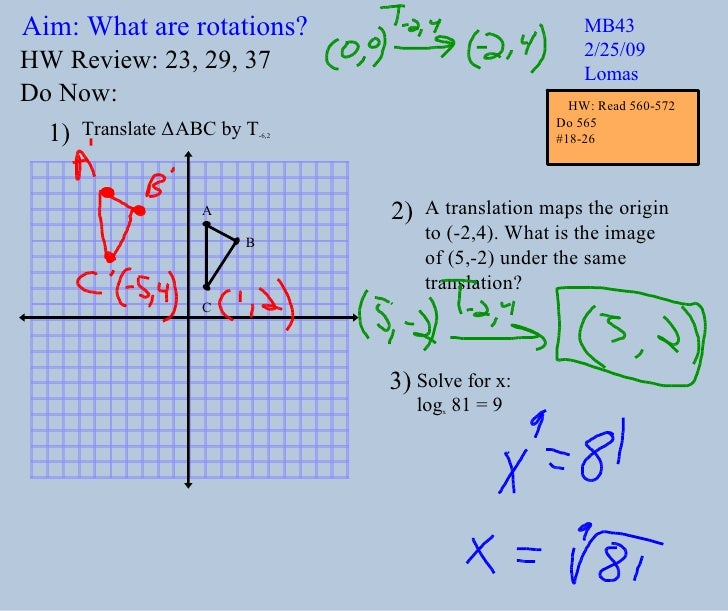 Aim: What are rotations? MB43 2/25/09 Lomas Do Now: Translate  Δ ABC by T -6,2 A translation maps the origin to (-2,4). Wh...