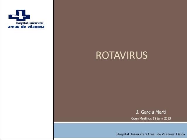 ROTAVIRUSJ. Garcia MartíOpen Meetings 19 juny 2013Hospital Universitari Arnau de Vilanova. Lleida