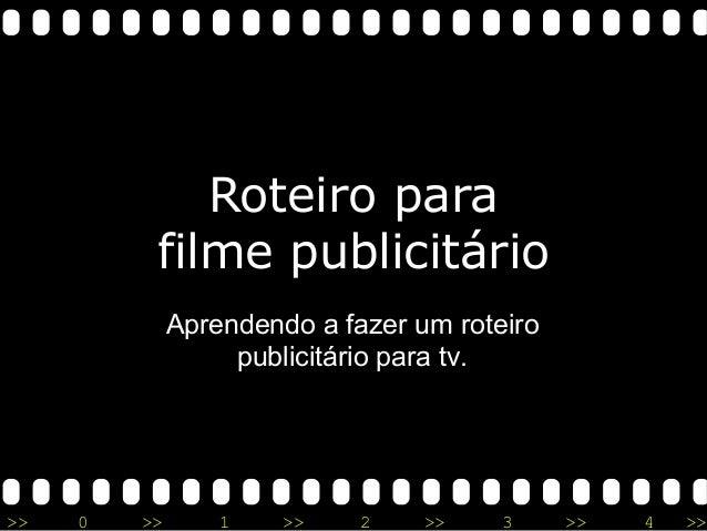 >> 0 >> 1 >> 2 >> 3 >> 4 >> Roteiro para filme publicitário Aprendendo a fazer um roteiro publicitário para tv.