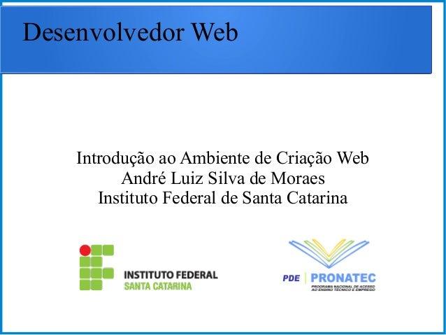 Desenvolvedor Web Introdução ao Ambiente de Criação Web André Luiz Silva de Moraes Instituto Federal de Santa Catarina