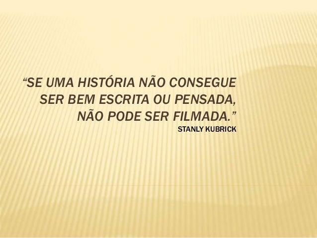"""""""SE UMA HISTÓRIA NÃO CONSEGUE SER BEM ESCRITA OU PENSADA, NÃO PODE SER FILMADA."""" STANLY KUBRICK"""