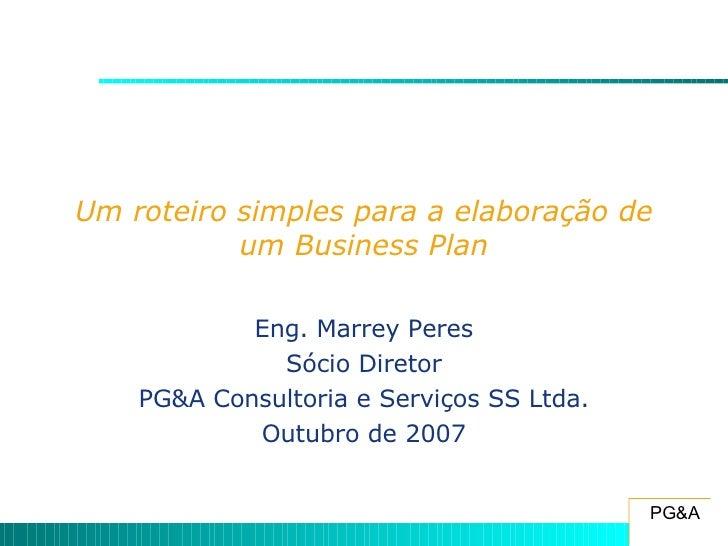 Um roteiro simples para a elaboração de um Business Plan Eng. Marrey Peres Sócio Diretor PG&A Consultoria e Serviços SS Lt...