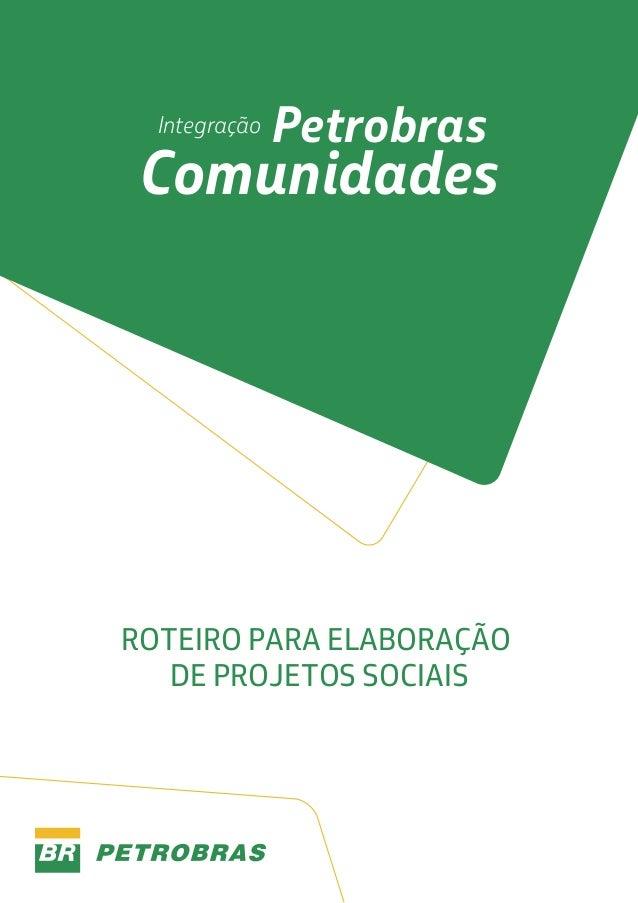 Integração  Petrobras  Comunidades  ROTEIRO PARA ELABORAÇÃO DE PROJETOS SOCIAIS