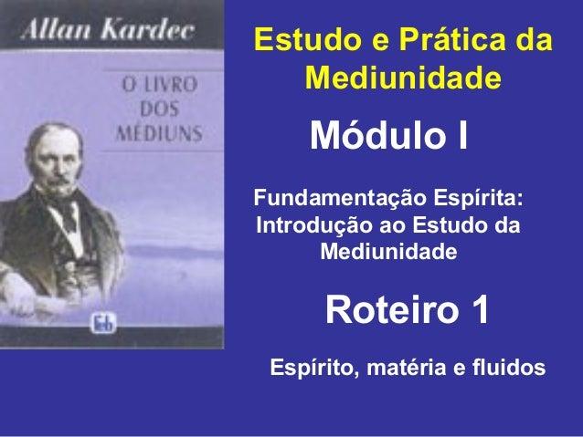 Estudo e Prática da Mediunidade Módulo I Roteiro 1 Fundamentação Espírita: Introdução ao Estudo da Mediunidade Espírito, m...