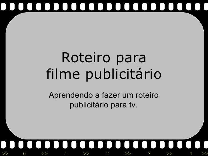 Roteiro para filme publicitário Aprendendo a fazer um roteiro publicitário para tv.