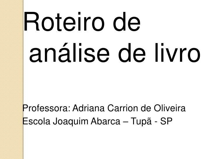 Roteiro deanálise de livroProfessora: Adriana Carrion de OliveiraEscola Joaquim Abarca – Tupã - SP