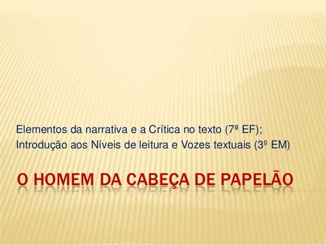 O HOMEM DA CABEÇA DE PAPELÃOElementos da narrativa e a Crítica no texto (7ª EF);Introdução aos Níveis de leitura e Vozes t...