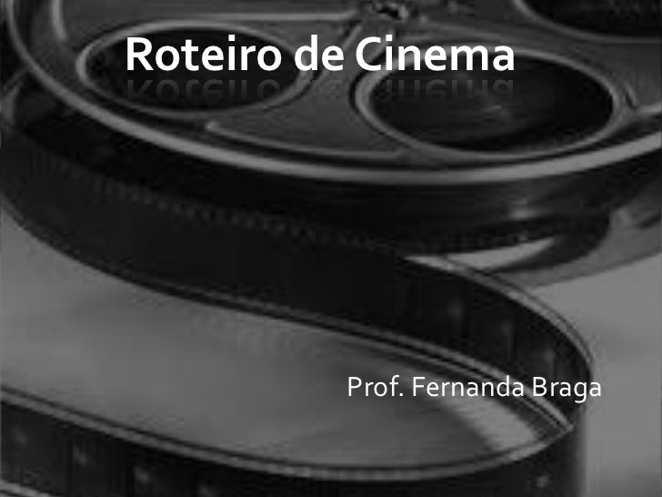 Roteiro de Cinema         Prof. Fernanda Braga