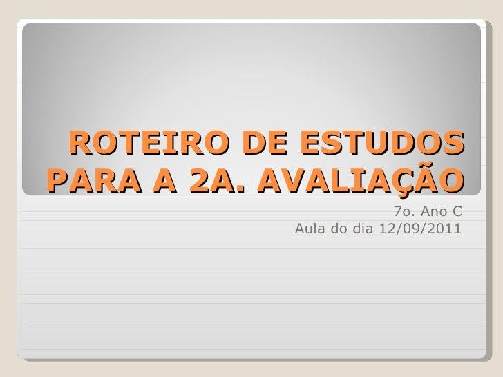ROTEIRO DE ESTUDOS PARA A 2A. AVALIAÇÃO 7o. Ano C Aula do dia 12/09/2011