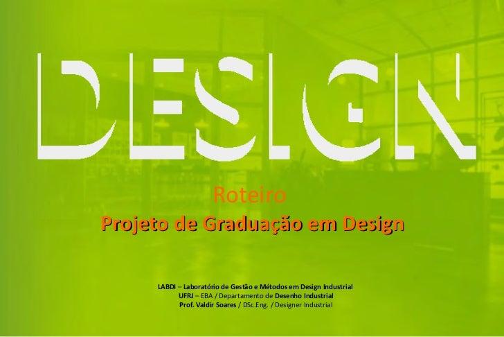 RoteiroProjeto de Graduação em Design     LABDI – Laboratório de Gestão e Métodos em Design Industrial           UFRJ – EB...