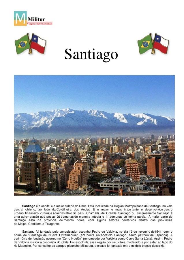 SantiagoSantiago é a capital e a maior cidade do Chile. Está localizada na Região Metropolitana de Santiago, no valecentra...